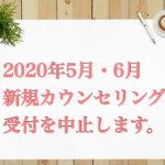【重要】2020年5月6月は、新規カウンセリング受付を中止いたします。