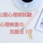 【公認心理師試験の受験勉強】心理検査の克服法!?