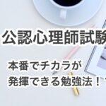 【公認心理師の受験勉強】本番にチカラが発揮できる勉強法!?