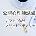 【公認心理師の受験勉強】カフェ勉のメリット・デメリット