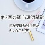 【第3回公認心理師試験】受験勉強で得た5つのこと(5)