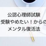【公認心理師試験】「受験やめたい!」からの復活法!?