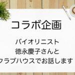 【奇跡のコラボ企画】3/26(金)バイオリニスト徳永慶子さんとクラブハウスでお話します!