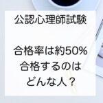 【公認心理師試験】合格率は約50%!合格する人はどんな人?