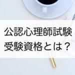 【公認心理師試験】受験資格とは?
