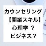 【カウンセリングの開業】心理学スキルorビジネススキル?