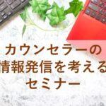 【8/7開催!】カウンセラーの情報発信を考えるセミナー